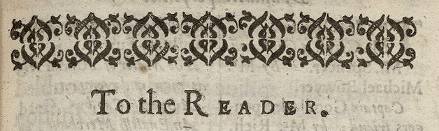 """To the Reader,"" Epistle header from Thomas Heywood's The Fair Maid of the West, or a Girl Worth Gold, Printed [by Miles Flesher] for Richard Royston, and are to be sold at his shop in Ivie Lane, 1631. Folger STC 13320 v.1."